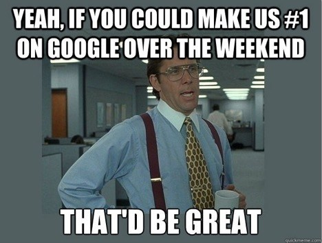 SEO Meme - yeah, if you could make us #1 on google over the weekend that'd be great
